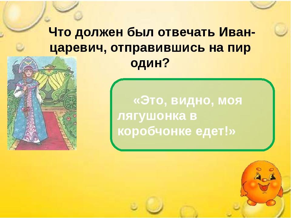 Что должен был отвечать Иван- царевич, отправившись на пир один? «Это, видно...
