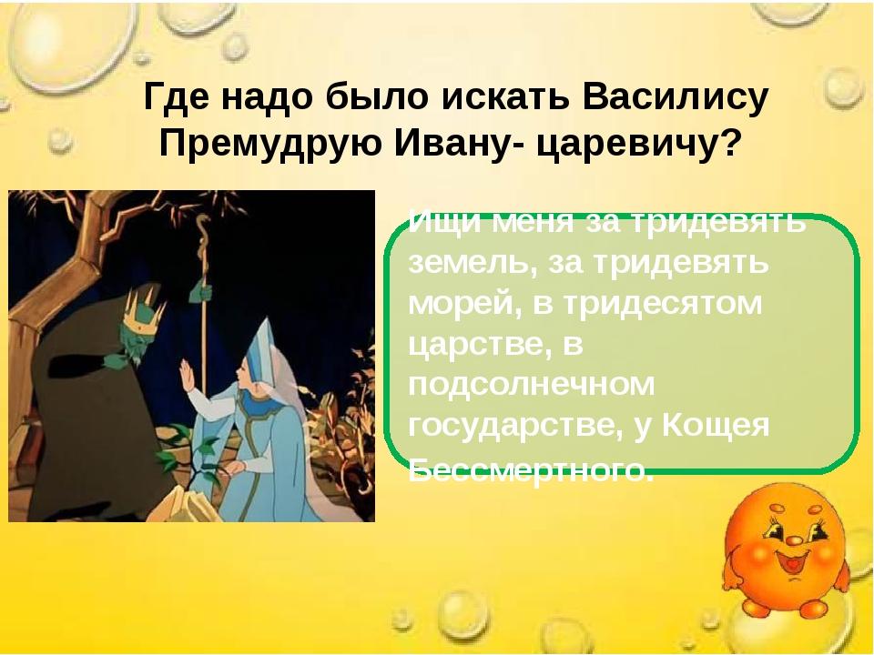 Где надо было искать Василису Премудрую Ивану- царевичу? Ищи меня за тридевя...