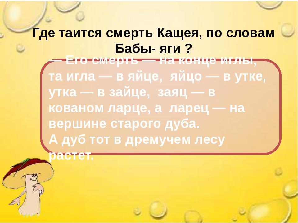 Где таится смерть Кащея, по словам Бабы- яги ? — Его смерть — на конце иглы,...