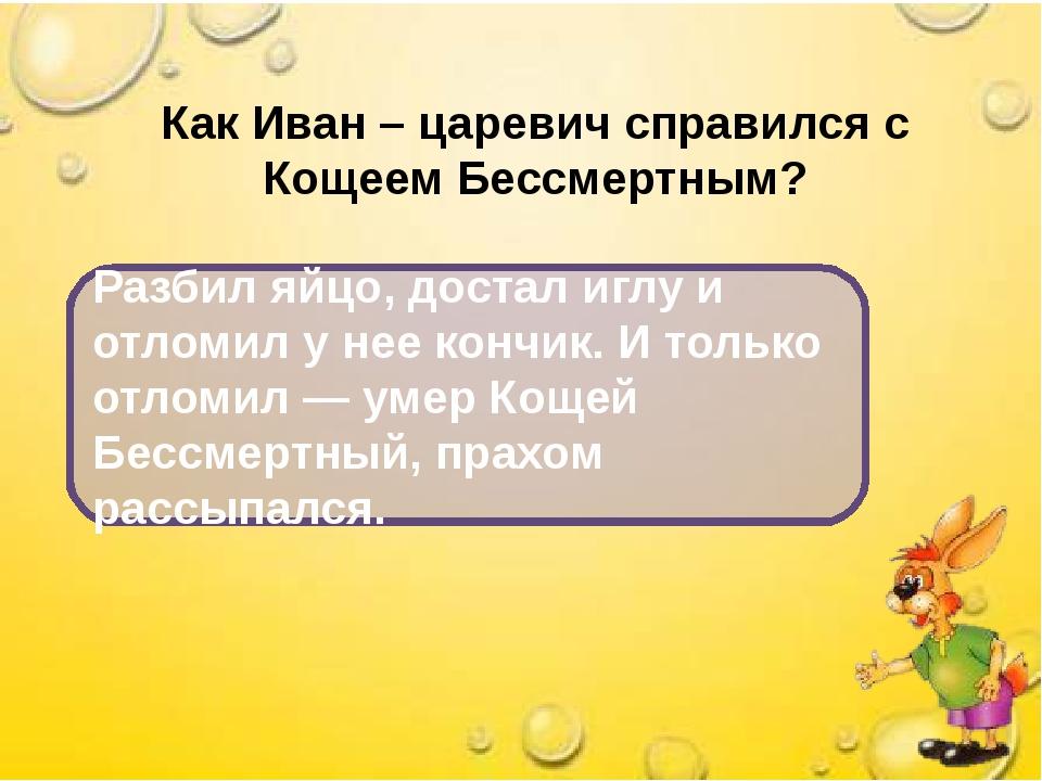 Как Иван – царевич справился с Кощеем Бессмертным? Разбил яйцо, достал иглу и...