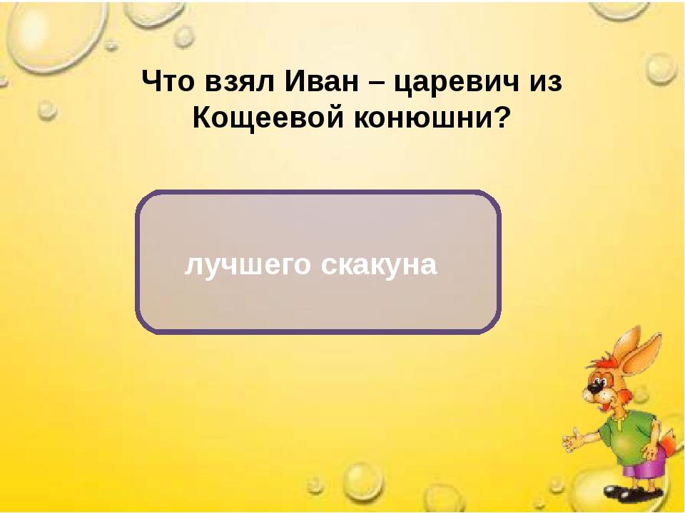 Что взял Иван – царевич из Кощеевой конюшни? лучшего скакуна