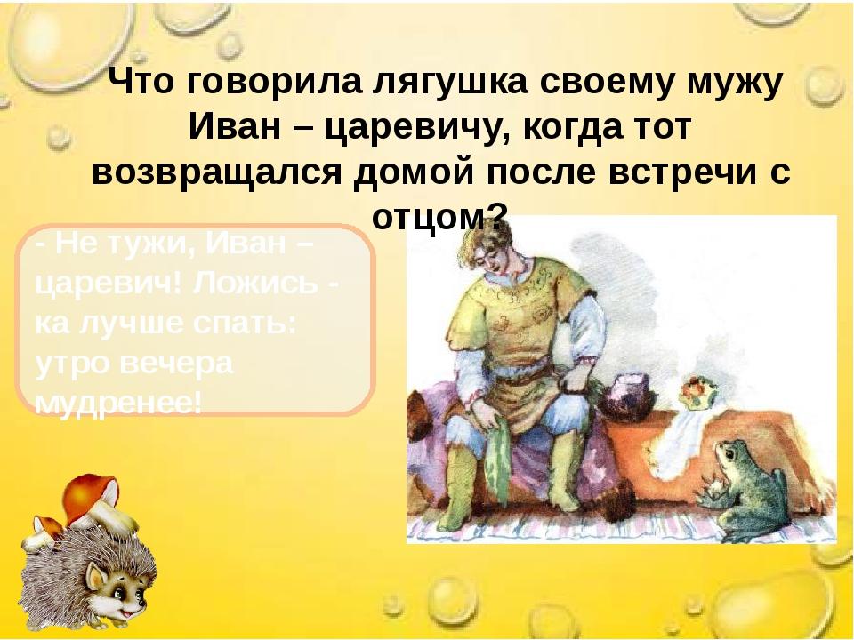 Что говорила лягушка своему мужу Иван – царевичу, когда тот возвращался домо...