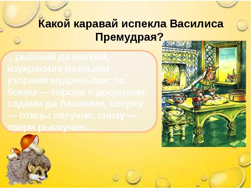 Какой каравай испекла Василиса Премудрая? .. рыхлый да мягкий, изукрасила ра...