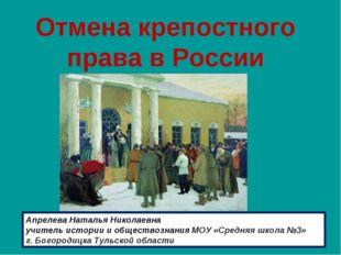 Отмена крепостного права в России Апрелева Наталья Николаевна учитель истори