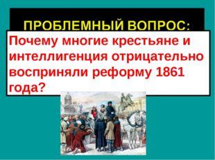 Почему многие крестьяне и интеллигенция отрицательно восприняли реформу 1861