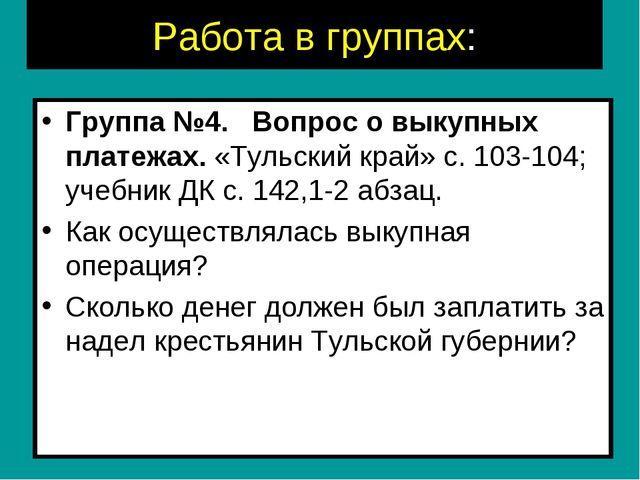 Работа в группах: Группа №4. Вопрос о выкупных платежах. «Тульский край» с....