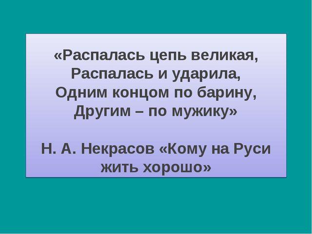 «Распалась цепь великая, Распалась и ударила, Одним концом по барину, Другим...