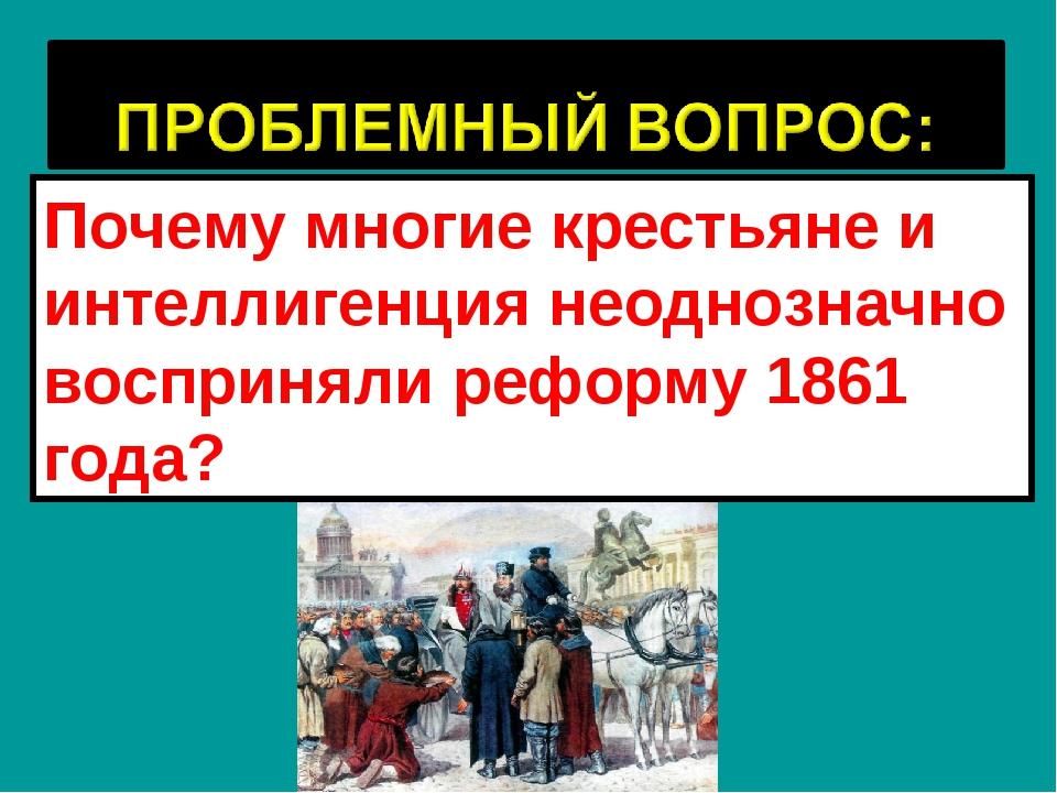 Почему многие крестьяне и интеллигенция неоднозначно восприняли реформу 1861...