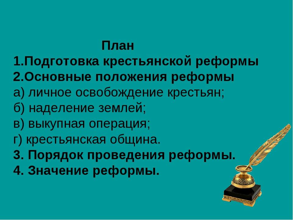 План Подготовка крестьянской реформы Основные положения реформы а) личное ос...
