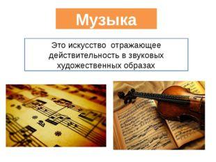 Музыка Это искусство отражающее действительность в звуковых художественных о