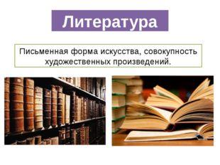 Литература Письменнаяформаискусства,совокупность художественных произведен