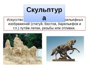 Искусствосоздания объемных или рельефных изображений (статуй, бюстов, барел