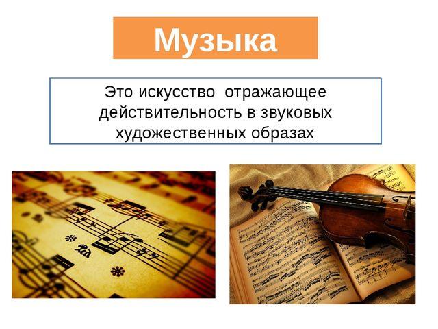 Музыка Это искусство отражающее действительность в звуковых художественных о...