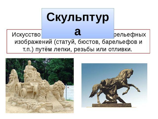 Искусствосоздания объемных или рельефных изображений (статуй, бюстов, барел...