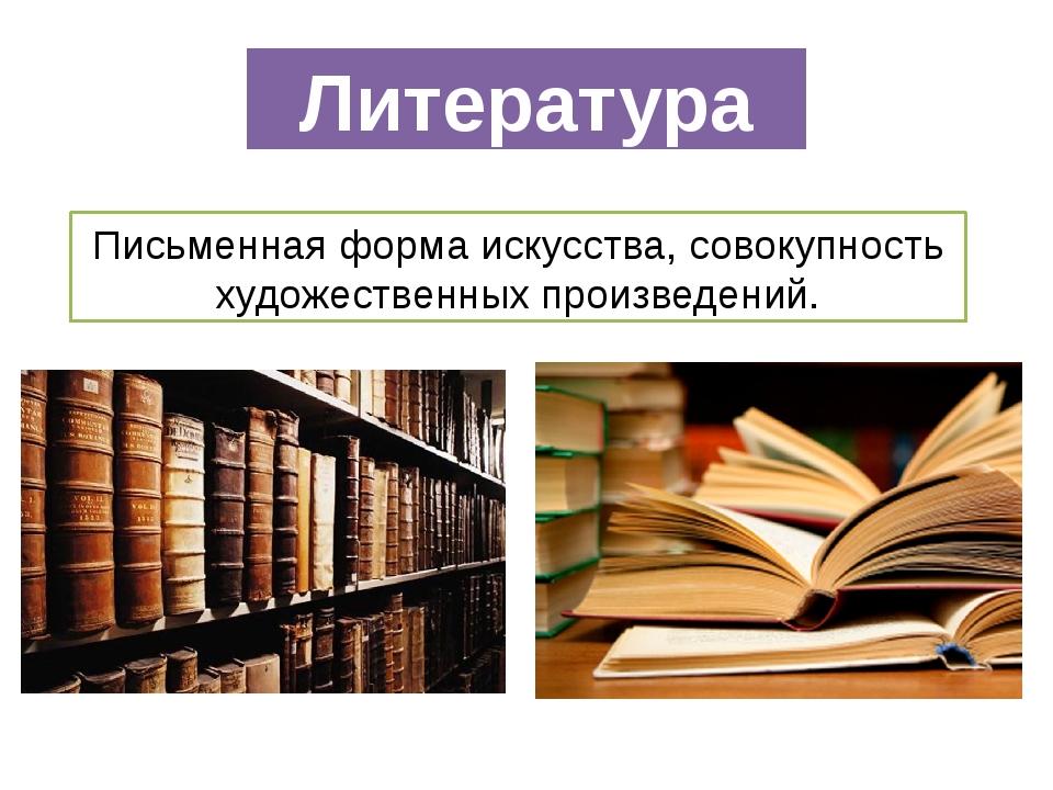 Литература Письменнаяформаискусства,совокупность художественных произведен...