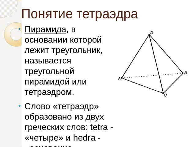 Понятие тетраэдра Пирамида, в основании которой лежит треугольник, называется...