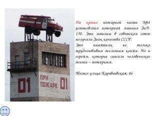 На крыше пожарной части №44 установлена пожарная машина ЗиЛ-130. Эти машины в