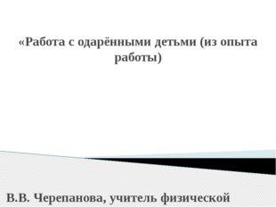 «Работа с одарёнными детьми (из опыта работы) В.В. Черепанова, учитель физич