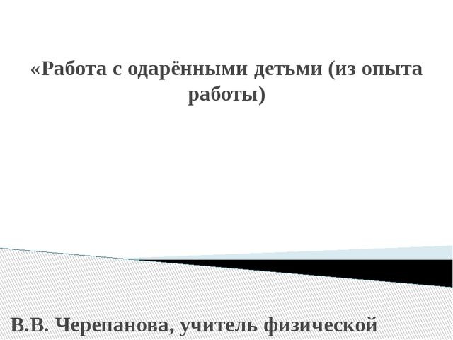 «Работа с одарёнными детьми (из опыта работы) В.В. Черепанова, учитель физич...