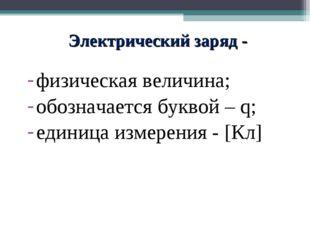 Электрический заряд - физическая величина; обозначается буквой – q; единица и