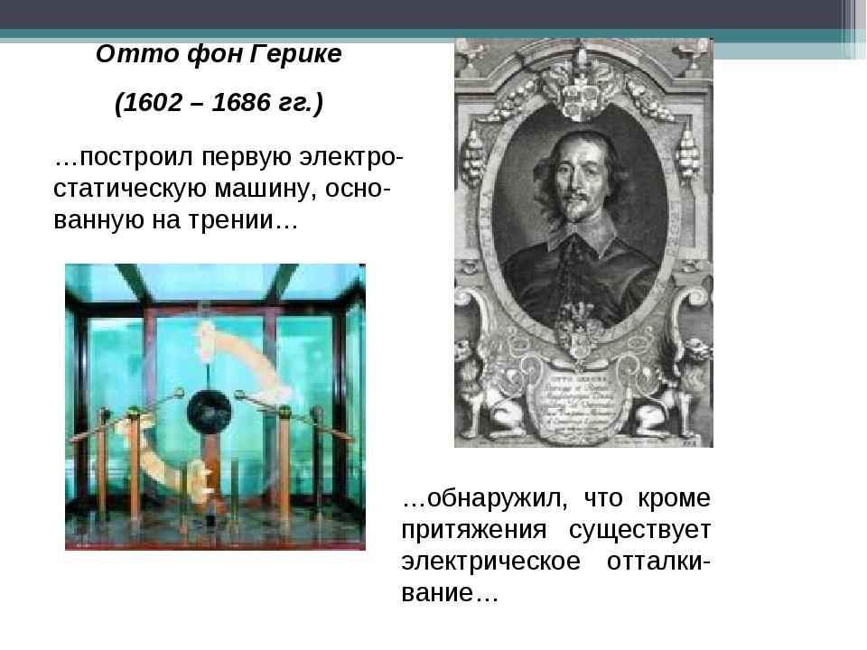 Отто фон Герике (1602 – 1686 гг.) …построил первую электро-статическую машину...