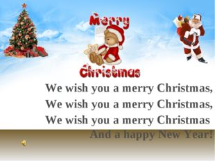 We wish you a merry Christmas, We wish you a merry Christmas, We wish you a