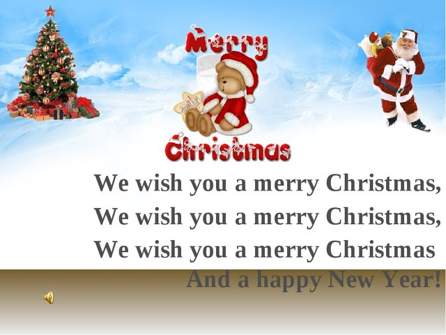 We wish you a merry Christmas, We wish you a merry Christmas, We wish you a...