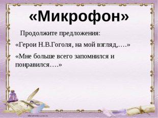 «Микрофон» Продолжите предложения: «Герои Н.В.Гоголя, на мой взгляд,….» «Мне