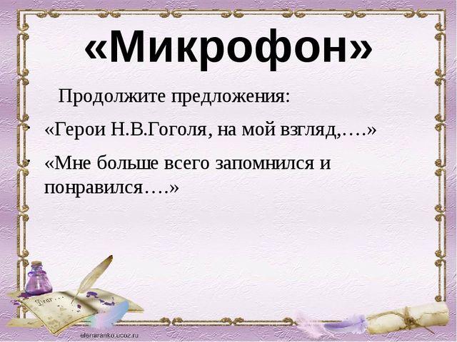 «Микрофон» Продолжите предложения: «Герои Н.В.Гоголя, на мой взгляд,….» «Мне...