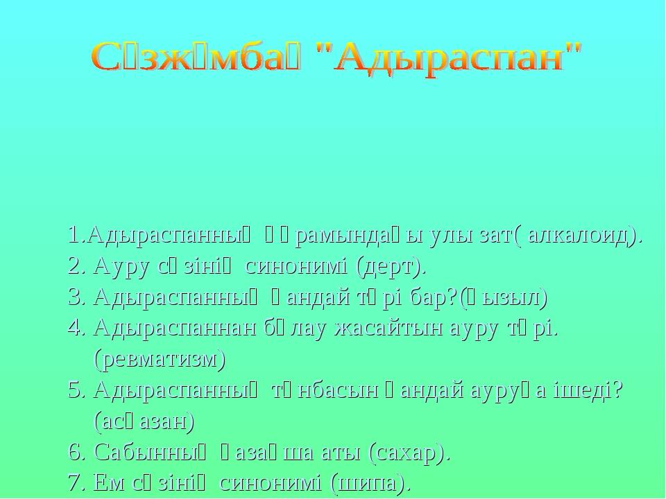 1.Адыраспанның құрамындағы улы зат( алкалоид). 2. Ауру сөзінің синонимі (дерт...