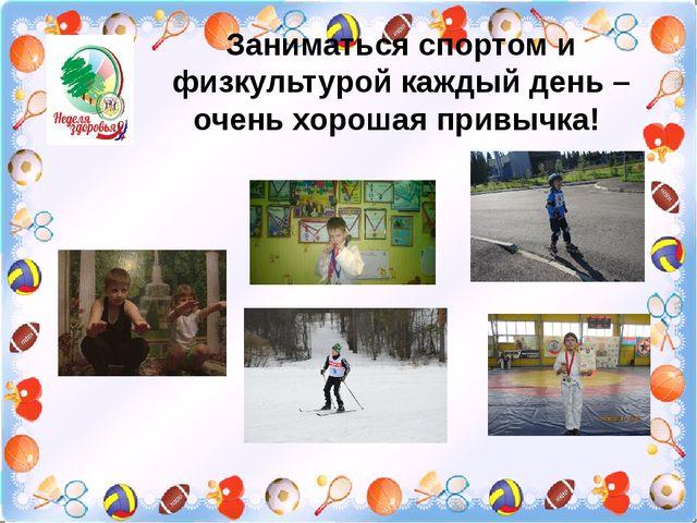 Заниматься спортом и физкультурой каждый день – очень хорошая привычка!
