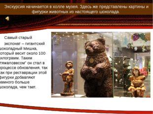 Самый старый экспонат – гигантский шоколадный Мишка, который весит около 100