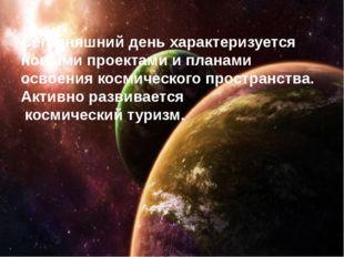 Сегодняшний день характеризуется новыми проектами и планами освоения космиче