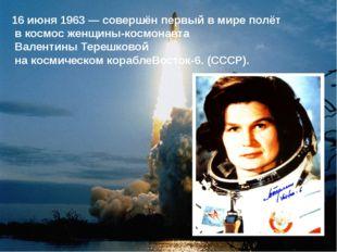 16 июня1963— совершён первый в мире полёт в космос женщины-космонавта Вале