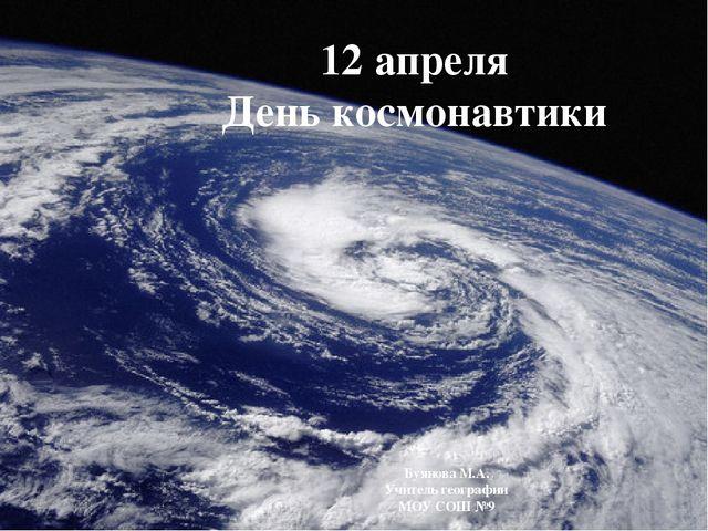 12 апреля День космонавтики Буянова М.А. Учитель географии МОУ СОШ №9