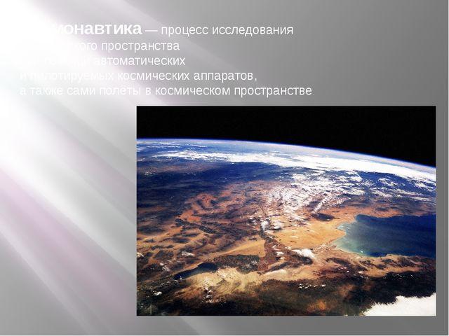 Космонавтика— процесс исследования космического пространства при помощи авто...