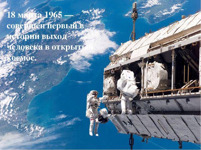 18 марта1965— совершён первый в историивыход человека в открытый космос.