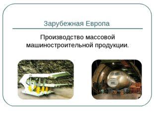 Зарубежная Европа Производство массовой машиностроительной продукции.