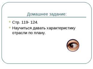 Домашнее задание: Стр. 119- 124. Научиться давать характеристику отрасли по п
