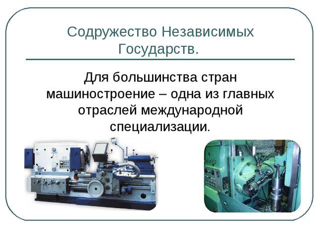 Содружество Независимых Государств. Для большинства стран машиностроение – од...