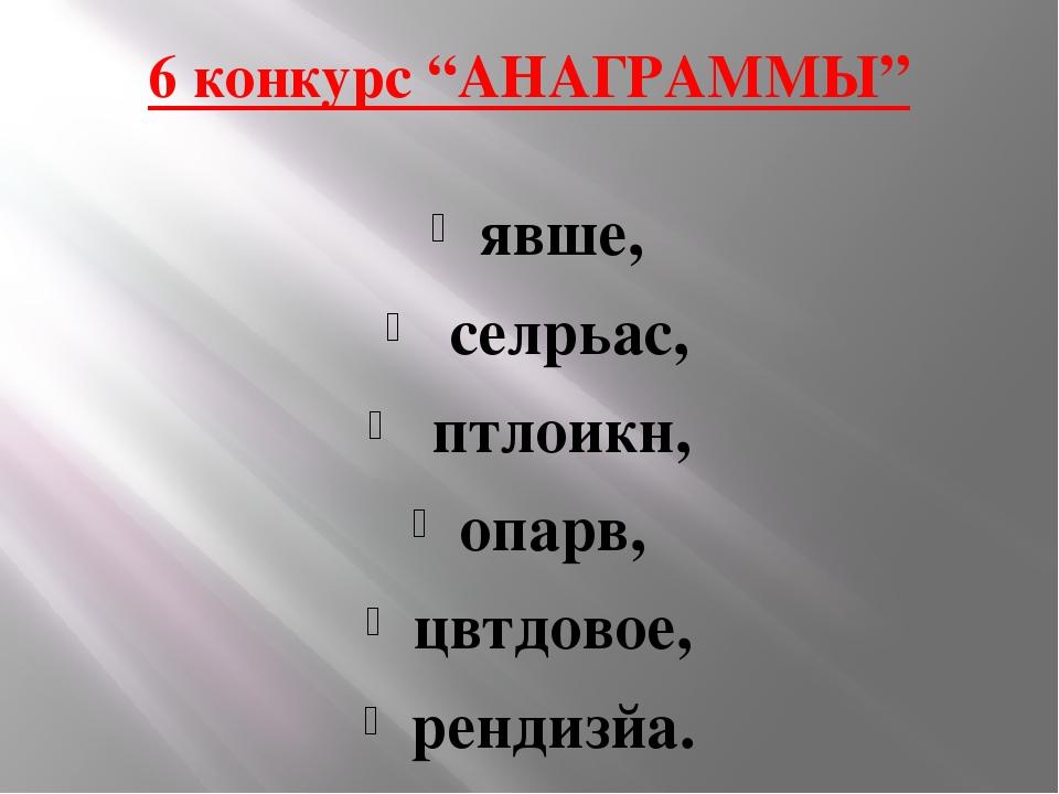 "6 конкурс ""АНАГРАММЫ"" явше, селрьас, птлоикн, опарв, цвтдовое, рендизйа."