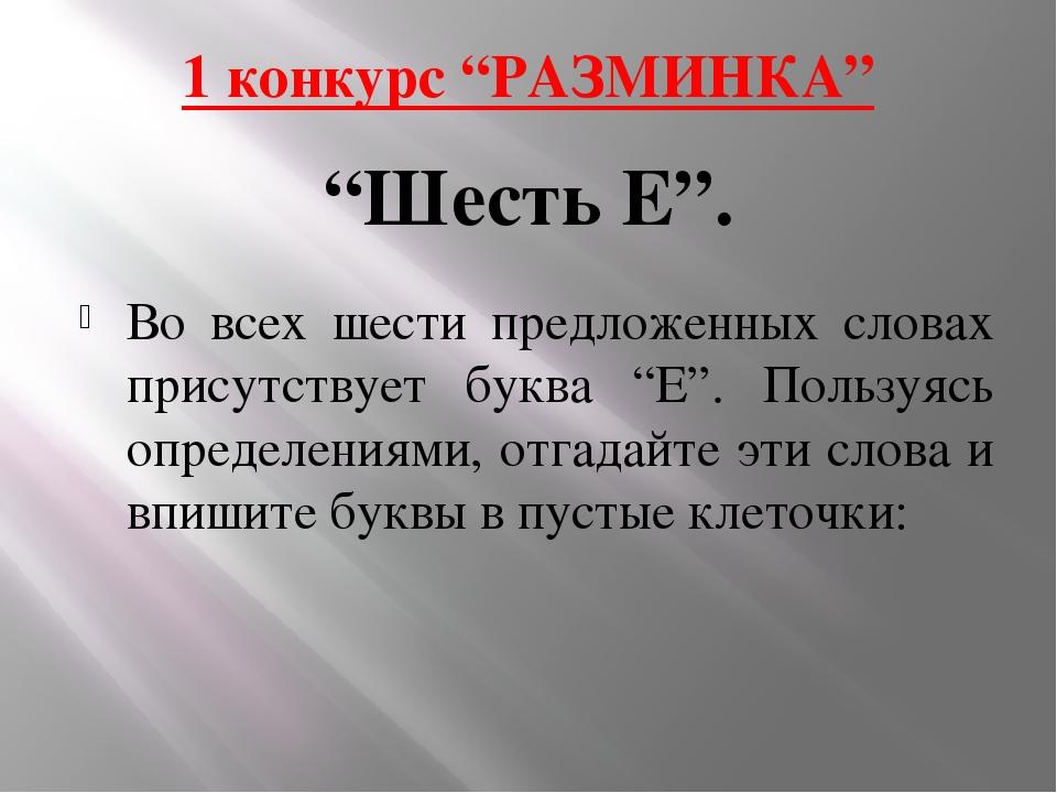 """1 конкурс """"РАЗМИНКА"""" Во всех шести предложенных словах присутствует буква """"Е""""..."""