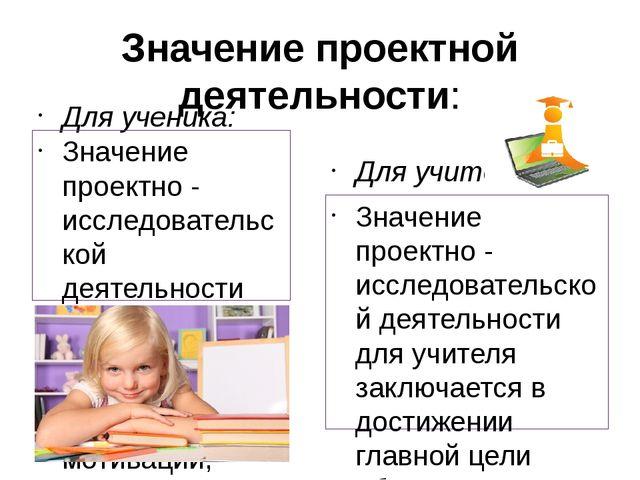 Значение проектной деятельности: Для ученика: Значение проектно - исследовате...