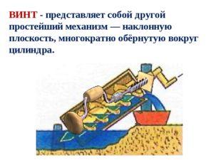 ВИНТ - представляет собой другой простейший механизм—наклонную плоскость, м