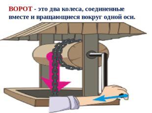 ВОРОТ - это два колеса, соединенные вместе и вращающиеся вокруг одной оси.