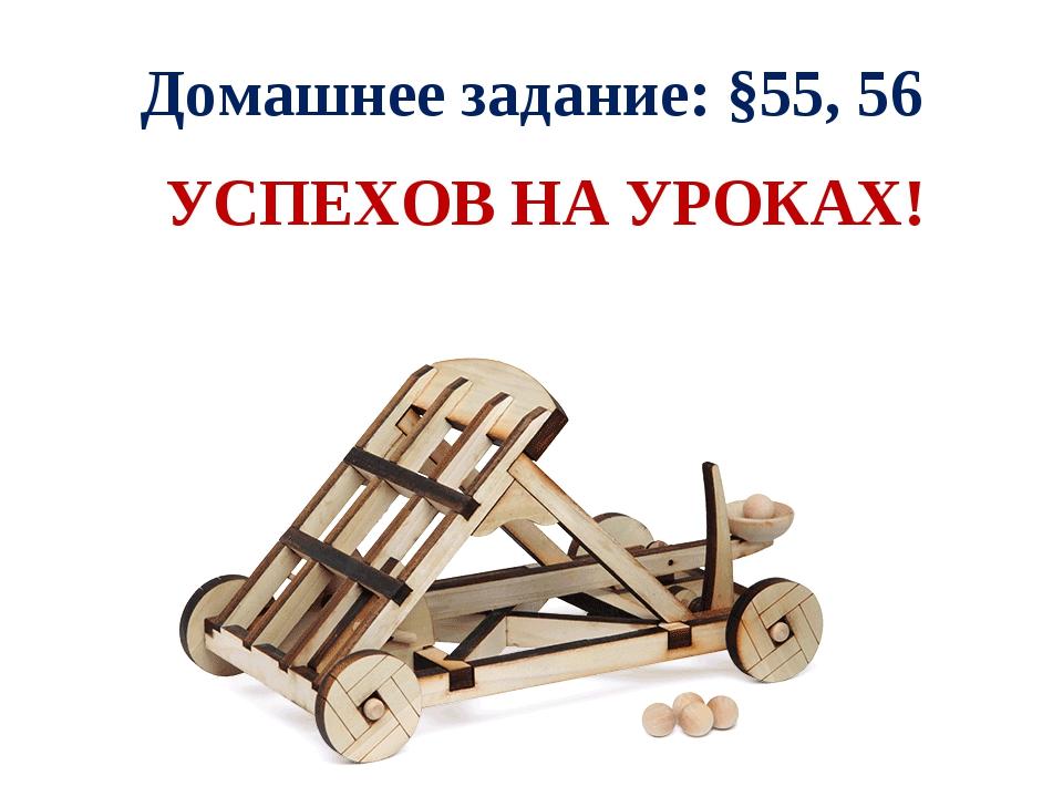 Домашнее задание: §55, 56 УСПЕХОВ НА УРОКАХ!