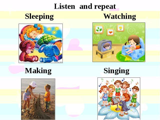 Listen and repeat Sleeping Watching Making Singing