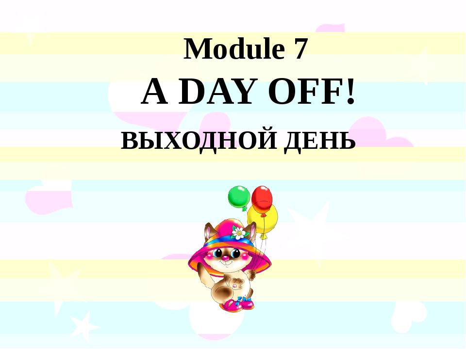 Module 7 А DAY OFF! ВЫХОДНОЙ ДЕНЬ