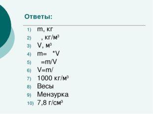 Ответы: m, кг ρ, кг/м3 V, м3 m= ρ*V ρ=m/V V=m/ ρ 1000 кг/м3 Весы Мензурка 7,8