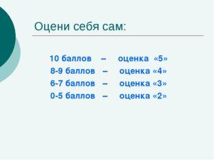 Оцени себя сам: 10 баллов – оценка «5» 8-9 баллов – оценка «4» 6-7 баллов – о